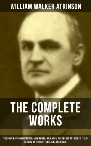 The Complete Works of William Walker Atkinson  The Power of Concentration  Mind Power  Raja Yoga  The Secret of Success  Self Healing by Thought Force and much more