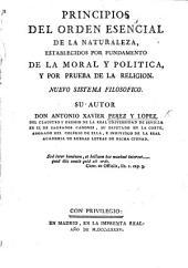 Principios del orden esencial de la naturaleza establecidos por fundamento de la moral y politica y por prueba de la religion. Nuevo sistema filosofico