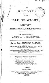 The History of the Isle of Wight: Military, Ecclesiastical, Civil, & Natural: to which is Added a View of Its Agriculture. By the Rev. Richard Warner; ...