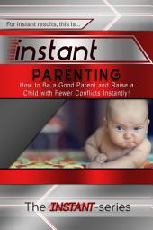 Instant Parenting: How to Be a Good Parent and Raise a Child with Fewer Conflicts Instantly!