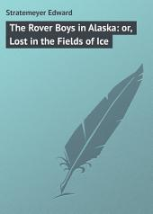 The Rover Boys in Alaska: or, Lost in the Fields of Ice