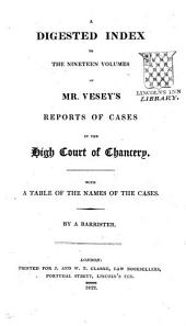 A Digested Index to the Nineteen Volumes of Mr. Vesey's Reports of Cases in the High Court of Chancery: With a Table of the Names of the Cases