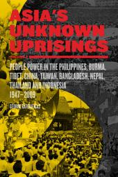 Asia's Unknown Uprisings Volume 2: People Power in the Philippines, Burma, Tibet, China, Taiwan, Bangladesh, Nepal, Thailand and Indonesia 1947–2009