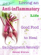 Living an Anti-inflammatory Life: Good Food to Heal the Inflammation Naturally!