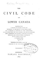 The Civil Code of Lower Canada: Together with a Synopsis of Changes in the Law, References to the Reports of the Commissioners, the Authorities as Reported by the Commissioners, a Condordance with the Code Napoleon and the Code de Commerce, Special References for Notaries, Clergymen, Physicians, Merchants, Real Estate Owners, and Persons Out of Lower Canada,--and a Complete Index