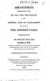 Arrangement, Under Distinct Titles, of All the Provisions of the Several Acts of Parliament Relating to the Assessed Taxes. By Stewart Kyd, Esq. Barrister at Law, Author of A Treatise on the Law of Bills of Exchange and Promissory Notes; on the Law of Awards; and on the Law of Corporations