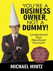 You'Re a Business Owner, Not a Dummy!: Understand Your Merchant Account