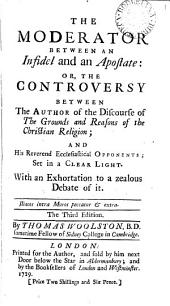 The Moderator Between an Infidel and an Apostate: Or, the Controversy Between the Author of the Discourse of the Grounds and Reasons of the Christian Religion; and His Reverend Ecclesiastical Opponents; Set in a Clear Light. With an Exhortation to a Zealous Debate of It. The Third Edition. By Thomas Woolston, ...