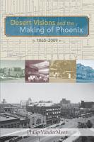 Desert Visions and the Making of Phoenix  1860 2009 PDF