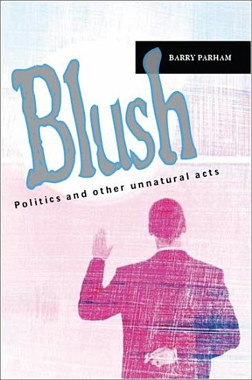 Blush  Politics and other unnatural acts PDF
