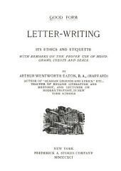 Letter-writing: Its Ethics and Etiquette, with Remarks on the Proper Use of Monograms, Crests and Seals