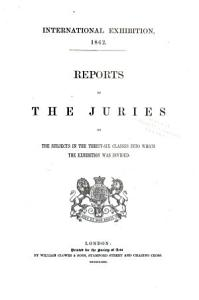 Reports by the Juries on the Subjects in the Thirty six Classes Into which the Exhibition was Divided PDF