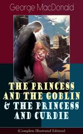 The Princess and the Goblin & The Princess and Curdie (Complete Illustrated Edition): Children's Classics – Fantasy Novels from the Author of Adela Cathcart, Phantastes, At the Back of the North Wind, Lilith, England's Antiphon, The Light Princess & Dealings with the Fairies