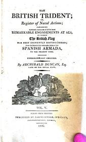 The British Trident: Or, Register of Naval Actions; Including Authentic Accounts of All the Most Remarkable Engagements at Sea, in which the British Flag Has Been Eminently Distinguished; from the Period of the Memorable Defeat of the Spanish Armada, to the Present Time; Chronologically Arranged, Volume 5