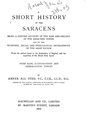 A Short History of the Saracens  Being a Concise Account of the Rise and Decline of the Saracenic Power and of the Economic  Social and Intellectual Development of the Arab Nation from the Earliest Times to the Destruction of Bagdad  and the Expulsion of the Moors from Spain