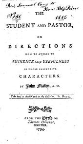 The Student and Pastor: Or Directions how to Attain to Eminence and Usefulness in Those Respective Characters
