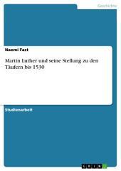 Martin Luther und seine Stellung zu den Täufern bis 1530
