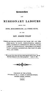 Researches and Missionary Labours among the Jews, Mohammedans, and other sects, by the Rev. Joseph Wolff, during his travels between the years 1831 and 1834, from Malta to Egypt, Constantinople, etc. [With a map.]
