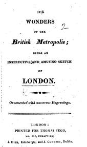 The Wonders of the British Metropolis; Being an Instructive ... Sketch of London
