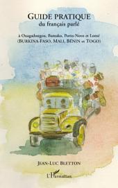 Guide pratique du français parlé: À Ouagadougou, Bamako, Porto-Novo et Lomé - (Burkina-Faso, Mali, Bénin et Togo)