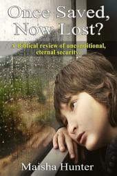 Once Saved, Now Lost?: A Biblical Review of Unconditional, Eternal Security
