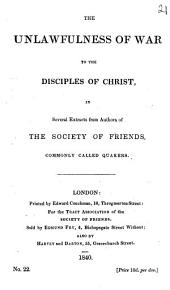 The unlawfulness of war to the disciples of Christ, in several extracts from authors of the Society of friends. (Tract assoc. of the Soc. of friends).