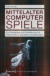 Mittelalter Computer Spiele: Zur Darstellung und Modellierung von Geschichte im populären Computerspiel