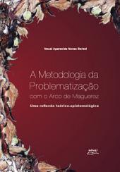 A metodologia da problematização com o arco de Maguerez: Uma reflexão teórico-epistemológica