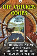 DIY Chicken Coops: 12 Chicken Coop Plans That Will Teach You How to Build a Dream Chicken Coop