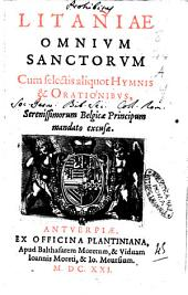 Litaniae omnium sanctorum cum selectis aliquot hymnis & orationibus, serenissimorum Belgicae principum mandato excusae