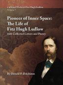 Collected Works of Fitz Hugh Ludlow  Volume 7  Pioneer of Inner Space  The Life of Fitz Hugh Ludlow  with Collected Letters and Poetry PDF