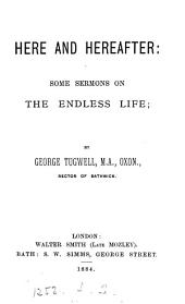 Here and hereafter: some sermons on the endless life. [2 isues].
