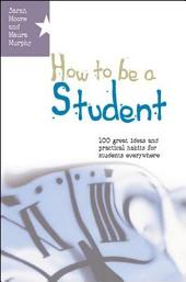 How to Be a Student: 100 Great Ideas and Practical Habits for Students Everywhere