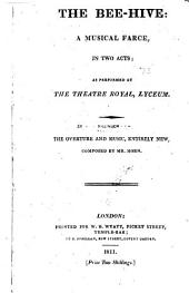 The Bee-hive: A Musical Farce, in Two Acts : as Performed at the Theatre Royal, Lyceum