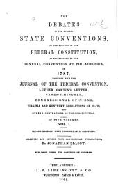 The Debates in the Several State Conventions on the Adoption of the Federal Constitution, as Recommended by the General Convention at Philadelphia, 1787: Together with the Journal of the Federal Convention, Luther Martin's Letter, Yates's Minutes, Congressional Opinions, Virginia and Kentucky Resolutions of '98-'99, and Other Illustrations of the Constitution : in Five Volumes, Volume 1