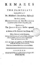 Remarks on Two Pamphlets Lately Published Against Dr. Middleton's Introductory Discourse: The One, Intituled, Observations on that Discourse in Answer to the Authors' Prejudices, &c. The Other, The Jesuit-cabal Farther Opened, Or a Defence of Dr. Chapman's Late Charge, &c. With a Preface to These Remarks, Giving a Brief Account of a Certain Book, which Professes to Exhibit a Full, True, and Comprehensive View of Christianity, &c. As it was Taught and Practised by the Universal Church, During the First Four Centuries. ...