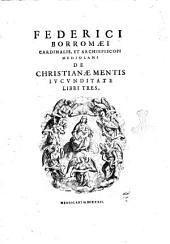 Federici Borromaei cardinalis, et archiepiscopi Mediolani De christianae mentis iucunditate libri tres