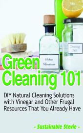 Green Cleaning 101: DIY Natural Cleaning Solutions with Vinegar and Other Frugal Resources That You Already Have