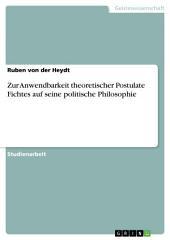 Zur Anwendbarkeit theoretischer Postulate Fichtes auf seine politische Philosophie