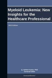 Myeloid Leukemia: New Insights for the Healthcare Professional: 2013 Edition