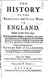 The History of the Rebellion and Civil Wars in England: Begun in the Year 1641. With the Precedent Passages, and Actions, that Contributed Thereunto, and the Happy End, and Conclusion Thereof by the King's Blessed Restoration and Return, Upon the 29th of May in the Year 1660, Volume 2, Part 1