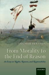 From Morality to the End of Reason: An Essay on Rights, Reasons, and Responsibility