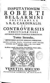 Disputationum Roberti Bellarmini ..., S.J ... de controversiis christianae fidei adversus hujus temporis haereticos: tomus secundus
