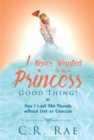 I Never Wanted to Be a Princess Good Thing  or How I Lost 380 Pounds without Diet or Exercise PDF
