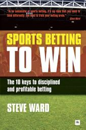 Sports Betting to Win: The 10 keys to disciplined and profitable betting
