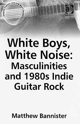White Boys  White Noise  Masculinities and 1980s Indie Guitar Rock PDF
