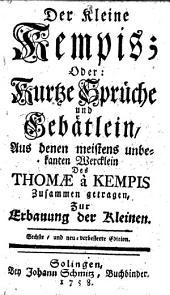 Der kleine Kempis; oder kurtze Sprüche und Gebätlein aus dem meistens unbekanten Wercklein des Thomæ a Kempis zusammen getragen zur Erbauung der Kleinen [by G. T. St., i.e. Gerhard Tersteegan]. Sechste und neuverbesserte edition
