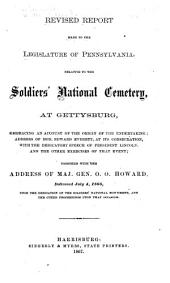 Revised Report Made to the Legislature of Pennsylvania, Relative to the Soldiers' National Cemetery at Gettysburg: Embracing an Account of the Origin of the Undertaking; Address of Hon. Edward Everett, at Its Consecration, with the Dedicatory Speech of President Lincoln, and the Other Exercises of that Event; Together with the Address of Maj. Gen. O.O. Howard, Deliverd July 4, 1866 [i.e. 1865], Upon the Dedication of the Soldiers' National Monument and the Other Proceedings Upon that Occasion