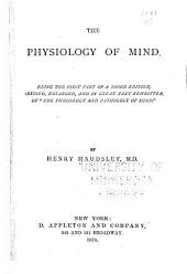 "The Physiology of Mind: Being the First Part of a Third Edition, Revised Enlarged and in Great Part Rewritten, of ""The Physiology and Pathology of Mind"""