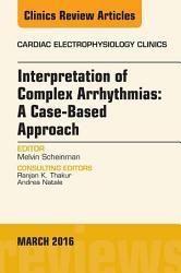 Interpretation Of Complex Arrhythmias A Case Based Approach An Issue Of Cardiac Electrophysiology Clinics E Book Book PDF